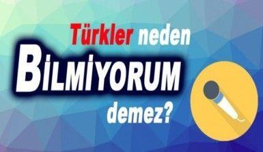 Türkler neden bilmiyorum demez?