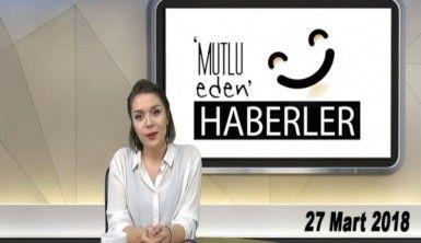 Mutlu Eden Haberler - 27.03.2018