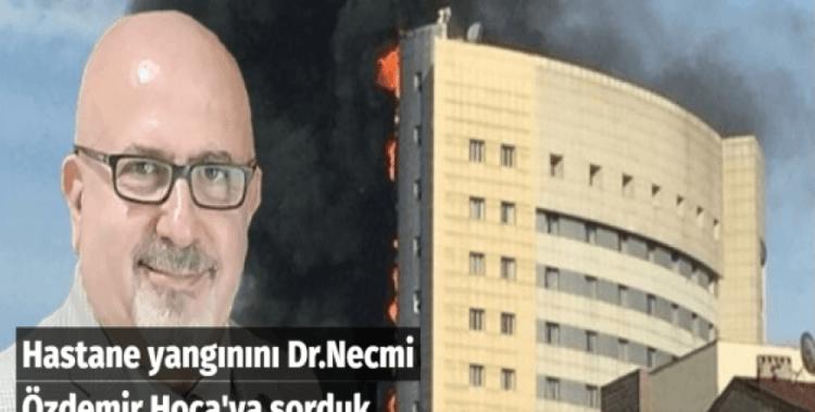 Hastane yangınını Dr.Necmi Özdemir Hoca'ya sorduk