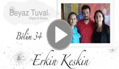 Erkin Keskin ile sanat Beyaz Tuval'in 34. bölümünde