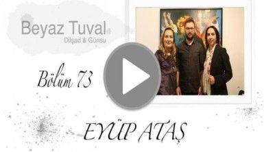 Eyüp Ataş ile sanat Beyaz Tuval'in 73. bölümünde