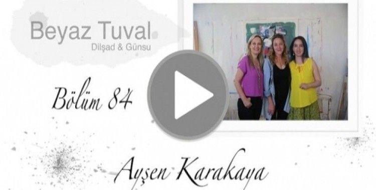 Ayşen Karakaya ile sanat Beyaz Tuval'in 84. bölümünde