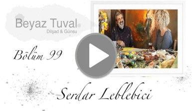 Serdar Leblebici ile sanat Beyaz Tuval'in 99. bölümünde